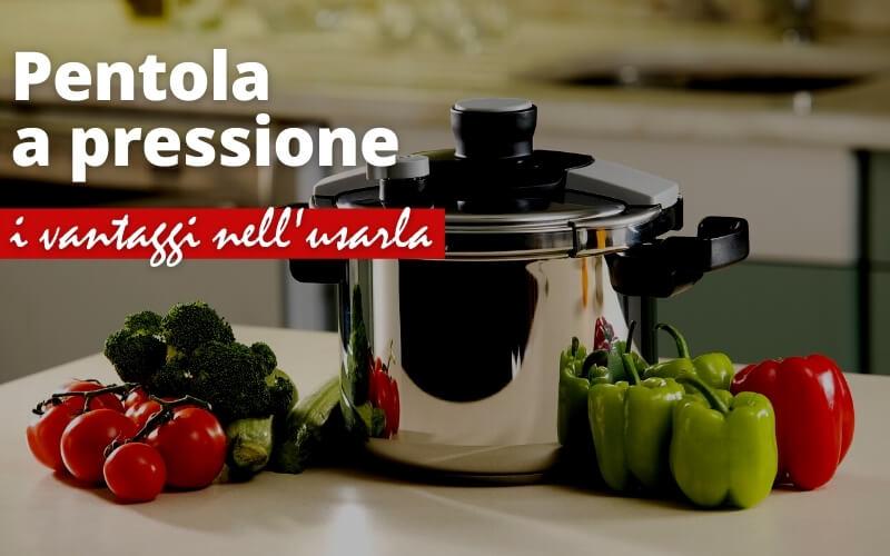 I vantaggi nel cucinare con la pentola a pressione
