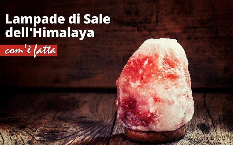 Com'è fatta una lampada di sale dell'Himalaya?